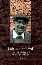 Labib HabachiThe Life and Legacy of an Egyptologist$