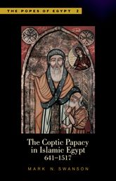 The Coptic Papacy in Islamic Egypt (641–1517) – The Popes of Egypt: A History of the Coptic Church and Its Patriarchs Volume 2 - Cairo Scholarship Online