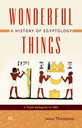 Wonderful ThingsA History of Egyptology: 1: From Antiquity to 1881