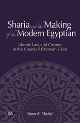 Sharia and the Making of the Modern Egyptian – Islamic Law and Custom in the Courts of Ottoman Cairo - Cairo Scholarship Online