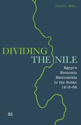 Dividing the NileEgypt's Economic Nationalists in the Sudan 1918-56